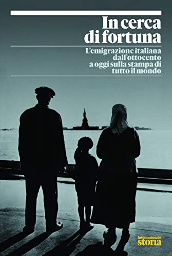In cerca di fortuna. L'emigrazione italiana dall'ottocento a oggi sulla stampa di tutto il mondo. Internazionale storia.