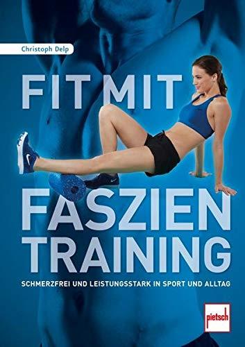 Fit mit Faszientraining: Schmerzfrei und leistungsstark in Sport und Alltag