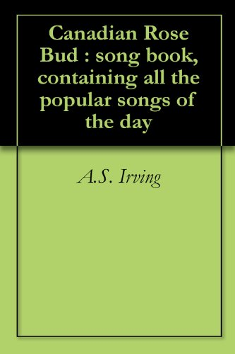 Canadian Rose Bud : song book, containing all the popular songs of the day