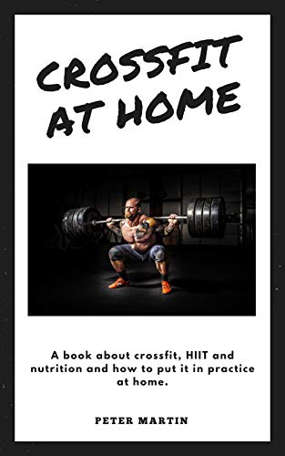 Crossfit At Home A Book About Crossfit Hiit And Nutrition And How To Put It In Practice At Home Ebook Martin Peter Amazon In Kindle Store