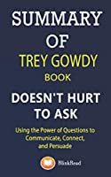 Summary of Trey Gowdy book; Doesn't Hurt to Ask: Using the Power of Questions to Communicate, Connect, and Persuade