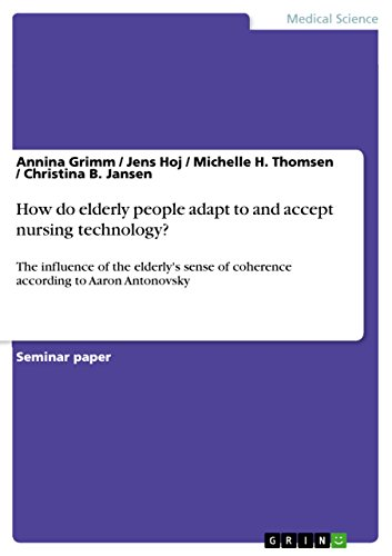 How do elderly people adapt to and accept nursing technology?: The influence of the elderly\'s sense of coherence according to Aaron Antonovsky (English Edition)