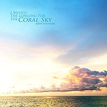 I Missed The Longing For The Coral Sky