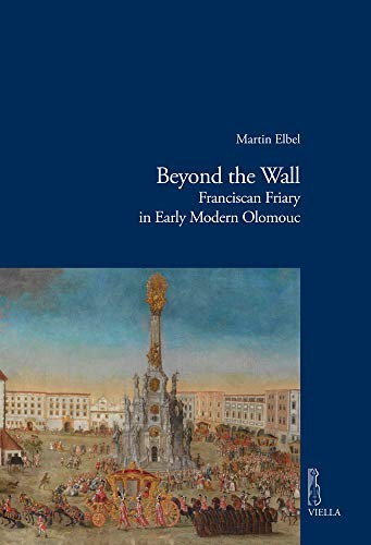 Beyond the wall. Franciscan friary in early modern Olomouc: 14 (Viella historical research)