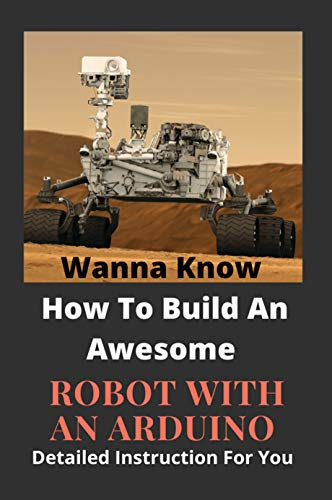 Wanna Know How To Build An Awesome Robot With An Arduino: Detailed Instruction For You: Arduino Uno Projects (English Edition)
