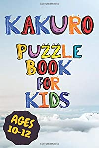 Kakuro Puzzle Book For Kids Ages 10-12: Activity Book For Kids Ages 10 and up For Beginners and Pros Included Solutions with 6x9 INCH