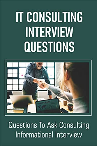 IT Consulting Interview Questions: Questions To Ask Consulting Informational Interview: A Job As A It Consultant (English Edition)