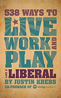 538 Ways to Live, Work, and Play Like a Liberal by [Justin Krebs]