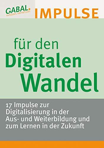 Impulse für den Digitalen Wandel - 17 Impulse zur Digitalisierung in der Aus- und Weiterbildung und zum Lernen in der Zukunft