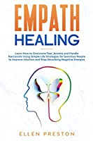 Empath Healing: Learn How to Overcome Fear, Anxiety and Handle Narcissists Using Simple Life Strategies for Sensitive People to Improve Intuition and Stop Absorbing Negative Energies
