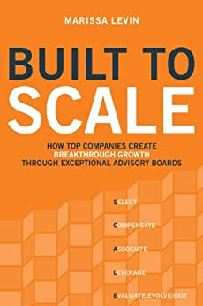 Built to Scale: How Top Companies Create Breakthrough Growth through Exceptional Advisory Boards by [Marissa Levin]