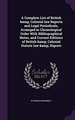 A Complete List of British & Colonial Law Reports and Legal Periodicals, Arranged in Chronological Order with Bibliographical Notes, and Current Editions of British & Colonial Statute Law & Digests
