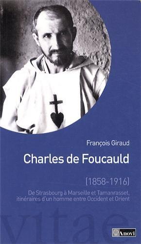 Charles de Foucauld. De Strasbourg à Marseille et Tamanrasset, itinéraires d'un homme entre Occident et Orient