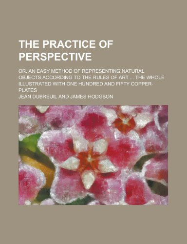 The Practice of Perspective; Or, an Easy Method of Representing Natural Objects According to the Rules of Art ... the Whole Illustrated with One Hundred and Fifty Copper-Plates