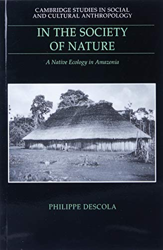 In the Society of Nature: A Native Ecology in Amazonia (Cambridge Studies in Social and Cultural Anthropology)