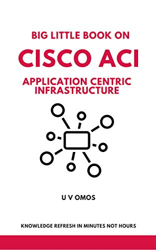 Big Little Book On Cisco ACI: Learn Cisco Application Centric Infrastructure (ACI) in Minutes not Hours (English Edition)