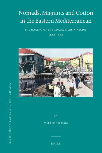 Nomads, Migrants and Cotton in the Eastern Mediterranean: The Making of the Adana-Mersin Region, 1850-1908 (The Ottoman Empire and it's Heritage, Band 45)