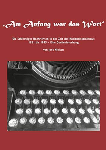 Am Anfang war das Wort: Die Schleswiger Nachrichten in der Zeit des Nationalsozialismus 1921 bis 1945 Eine Quellenforschung