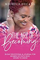 The Art of Becoming: A 30-Day Devotional & Journal for Women of Faith Who Desire to Grow