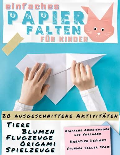 Einfaches Papier Falten für Kinder: Einfache Anleitung und Bunte Vorlagen zum Ausschneiden   Tiere, Blumen, Flugzeuge, Origami, Spielzeug. 20+ ... Kreative Designs. Von Kindern Genehmigt.