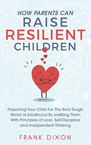 How Parents Can Raise Resilient Children: Preparing Your Child for the Real Tough World of Adulthood