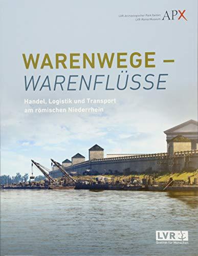 Warenwege - Warenflüsse: Handel, Logistik und Transport am römischen Niederrhein (Xantener Berichte)