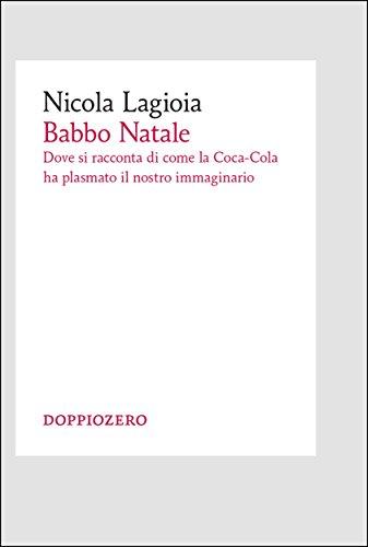 Babbo Natale: Dove si racconta di come la Coca-Cola ha plasmato il nostro immaginario (Italian Edition)