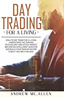 Day Trading For A Living: How to Day Trade for a Living. Understand the Trading Psychology and Stock Market. Become an Intelligent Investor and Build Your Passive Income Even If You Are a Newbie.