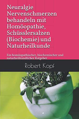 Neuralgie Nervenschmerzen behandeln mit Homöopathie, Schüsslersalzen (Biochemie) und Naturheilkunde: Ein homöopathischer, biochemischer und naturheilkundlicher Ratgeber