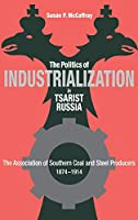 Politics of Industrialization in Tsarist Russia: The Association of Southern Coal and Steel Producers, 1874-1914 (Niu Slavic, East European, and Eurasian Studies)