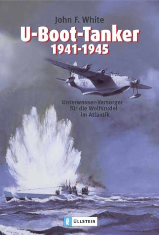 U-Boot-Tanker 1941-1945: Unterwasser-Versorger für die Wolfsrudel im Atlantik
