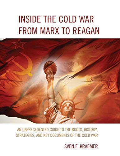 Inside the Cold War from Marx to Reagan: An Unprecedented Guide to the Roots, History, Strategies, and Key Documents of the Cold War