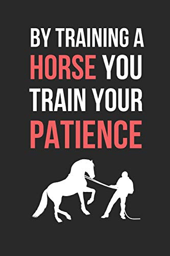 By Training A Horse You Train Your Patience: Horse Training Themed Novelty Lined Notebook / Journal To Write In Perfect Gift Item (6 x 9 inches)