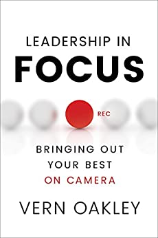 Leadership in Focus: Bringing Out Your Best on Camera by [Vern Oakley]