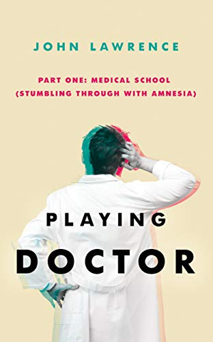 PLAYING DOCTOR - Part One: Medical School: Stumbling through with amnesia by [John Lawrence]