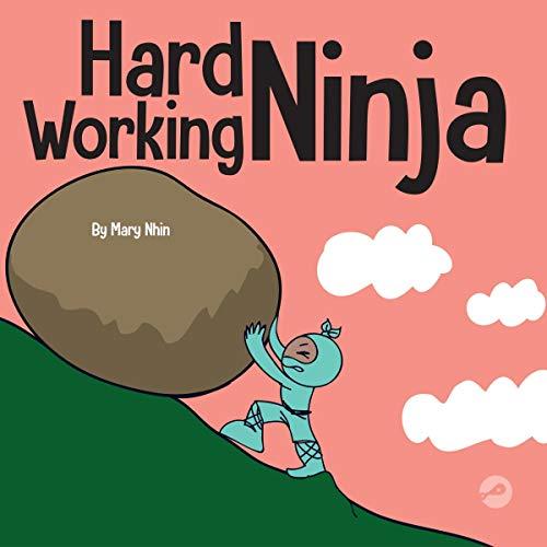 Hard Working Ninja: A Children's Book About Valuing a Hard Work Ethic (Ninja Life Hacks, Book 39)