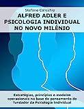 ALFRED ADLER E PSICOLOGIA INDIVIDUAL NO NOVO MILÉNIO. Estratégias, princípios e modelos operacionais na base do pensamento do fundador da Psicologia Individual