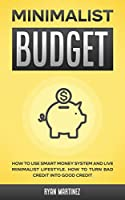 Minimalist Budget: How to Use Smart Money System and Live Minimalist Lifestyle. How to Turn Bad Credit into Good Credit