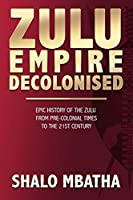 Zulu Empire Decolonised: The Epic Story of the Zulu from Pre-Colonial Times to the 21st century