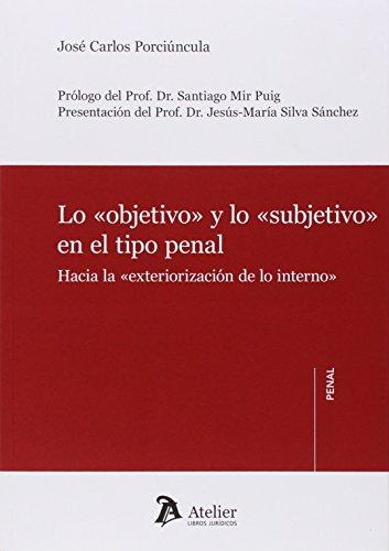 Lo Objetivo Y Lo Subjetivo En El Tipo Penal. Hacia La Exteriorización De Lo Interno (Atelier penal)