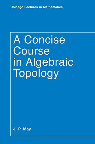 A Concise Course in Algebraic Topology (Chicago Lectures in Mathematics)