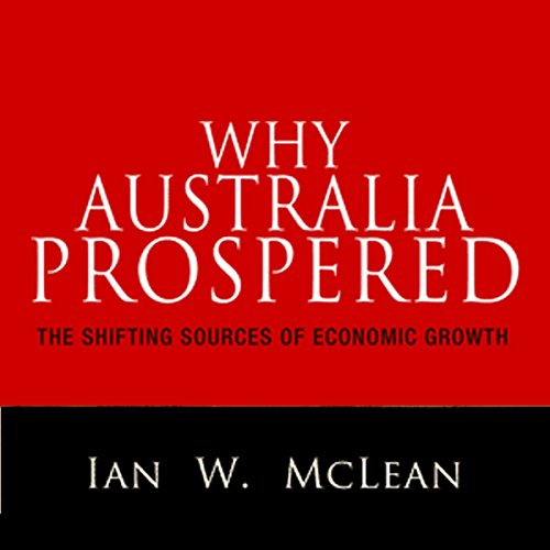 Why Australia Prospered     The Shifting Sources of Economic Growth              By:                                                                                                                                 Ian W. McLean                               Narrated by:                                                                                                                                 Fleet Cooper                      Length: 13 hrs and 45 mins     12 ratings     Overall 3.2