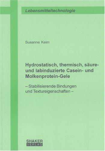 Hydrostatisch, thermisch, säure- und labinduzierte Casein- und Molkenprotein-Gele: Stabilisierende Bindungen und Textureigenschaften (Berichte aus der Lebensmitteltechnologie)