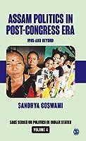 Assam Politics in Post-Congress Era: 1985 and Beyond (SAGE Series on Politics in Indian States)