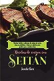 Recetas de cocina con seitán: Recetas fáciles y sabrosas de seitán sin carne, ricas en proteínas y bajas en calorías para perder peso y sentirse bien