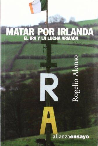 Matar por Irlanda: El IRA y la lucha armada (Alianza Ensayo)