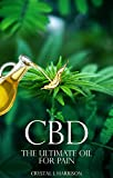 CBD: THE ULTIMATE OIL FOR PAIN THE COMPLETE GUIDE TO THE RELIEF OF PAIN, ANXIETY, INSOMNIA, AND MUCH MORE FOR BETTER HEALTH WITHOUT THE HARMFUL SIDE EFFECTS ... oil, CBD for anxiety, CBD pain, Hemp oil)