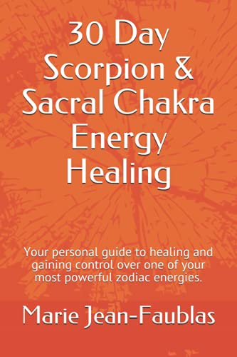 30 Day Scorpion & Sacral Chakra Energy Healing: Your personal guide to healing and gaining control o