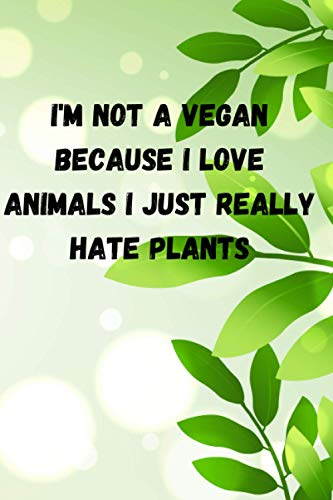 I'm not a Vegan because I love Animals I just really hate plants: Vegan Notebook ( Diary, Book ) | 100 pages, 6x9, Blank-Lined | Writing Journal for ... for personal reflection, creative writing