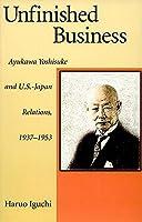 Unfinished Business: Ayukawa Yoshisuke and U.S.-Japan Relations, 1937-1953 (Harvard East Asian Monographs)